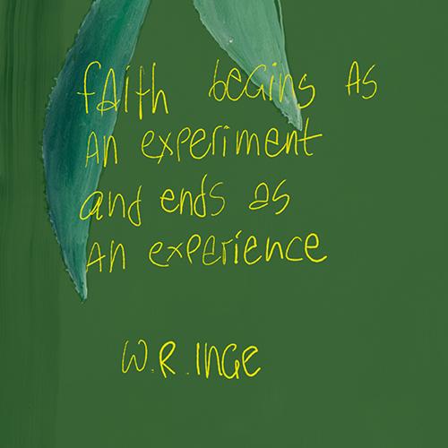 Faith begins as an experiment and ends as an experience